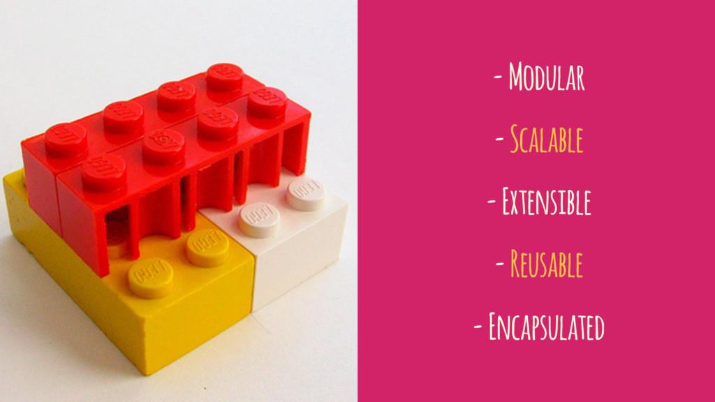 - Modular - Scalable - Extensible - Reusable - ...