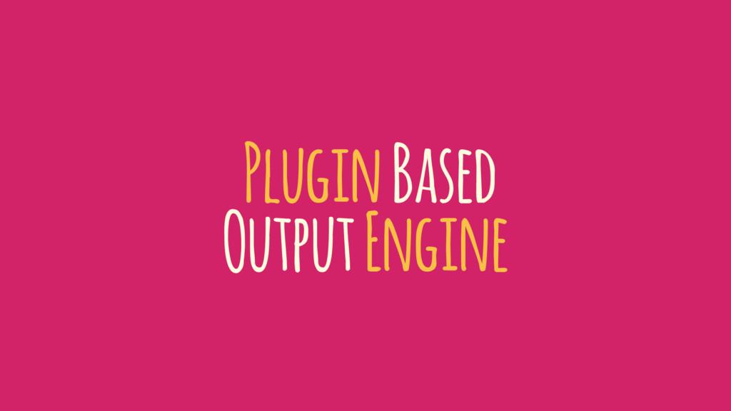 Plugin Based Output Engine