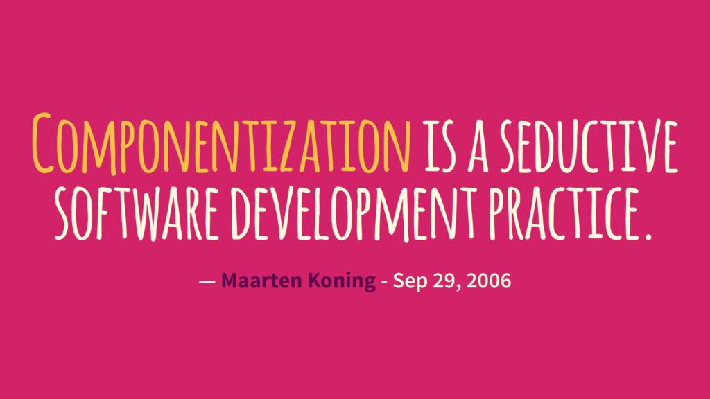 Componentization is a seductive software develo...