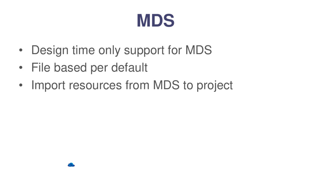 MDS • Design time only support for MDS • File b...