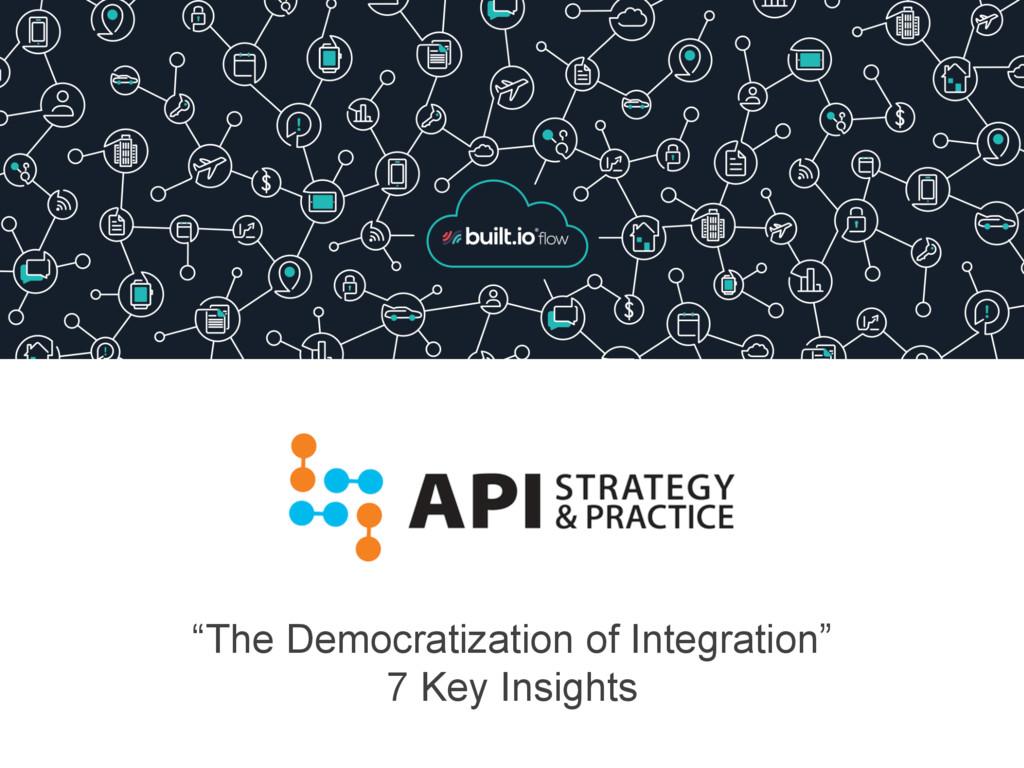 """The Democratization of Integration"" 7 Key Insi..."