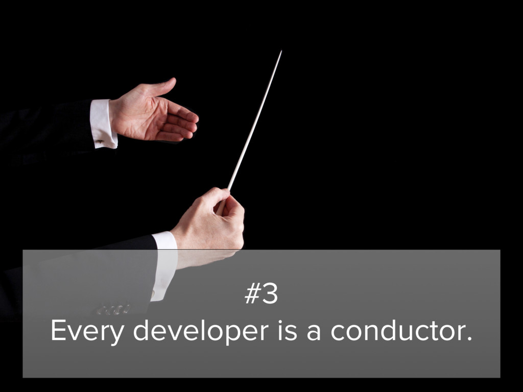#3 Every developer is a conductor.
