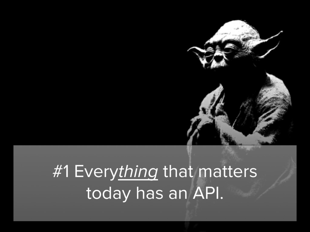 #1 Everything that matters today has an API.