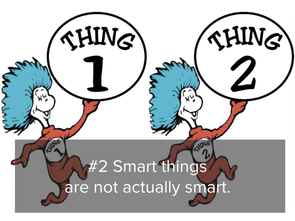 #2 Smart things are not actually smart.
