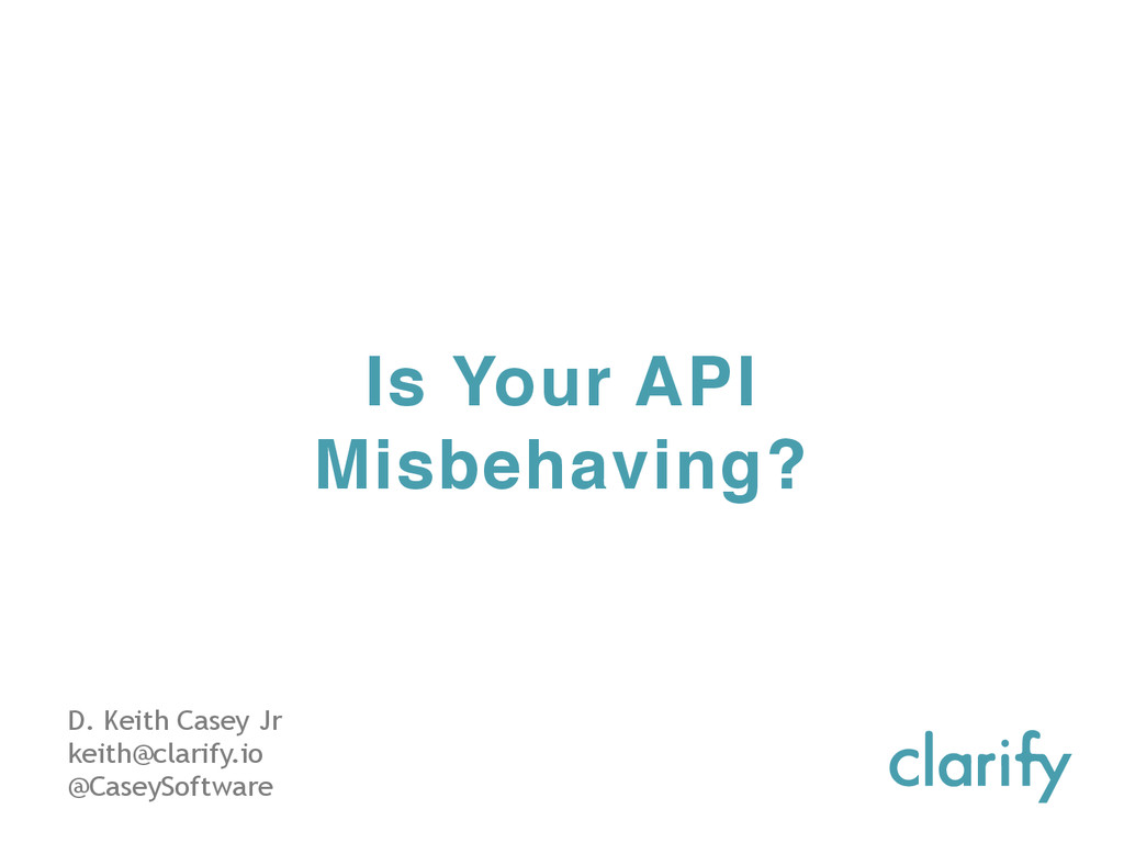 Is Your API Misbehaving? D. Keith Casey Jr keit...