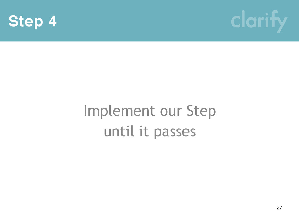 Step 4 27 Implement our Step until it passes