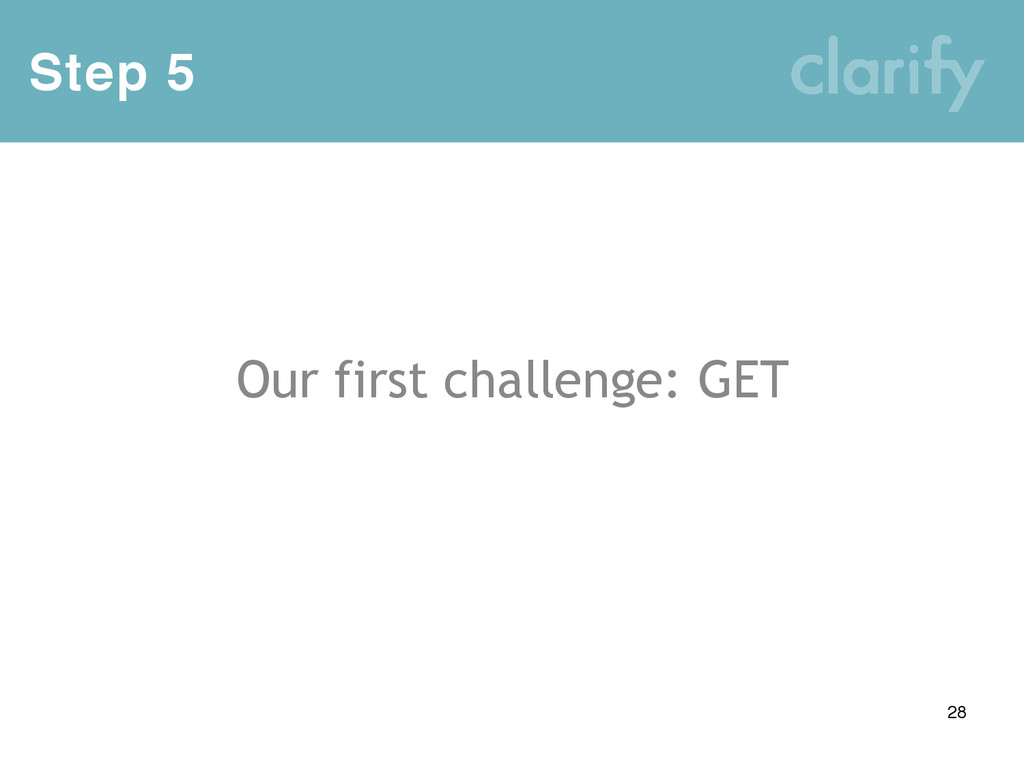 Step 5 28 Our first challenge: GET