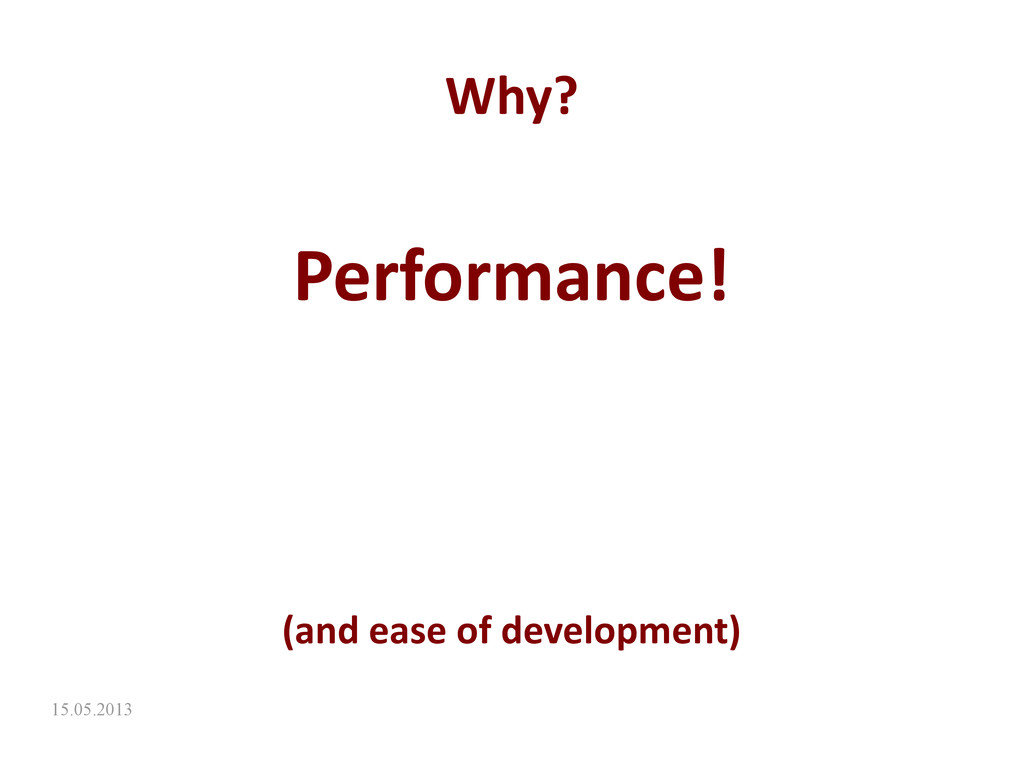15.05.2013 Why? Performance! (and ease of devel...