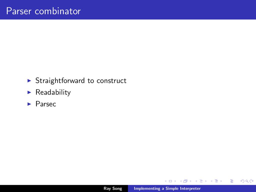 Parser combinator Straightforward to construct ...