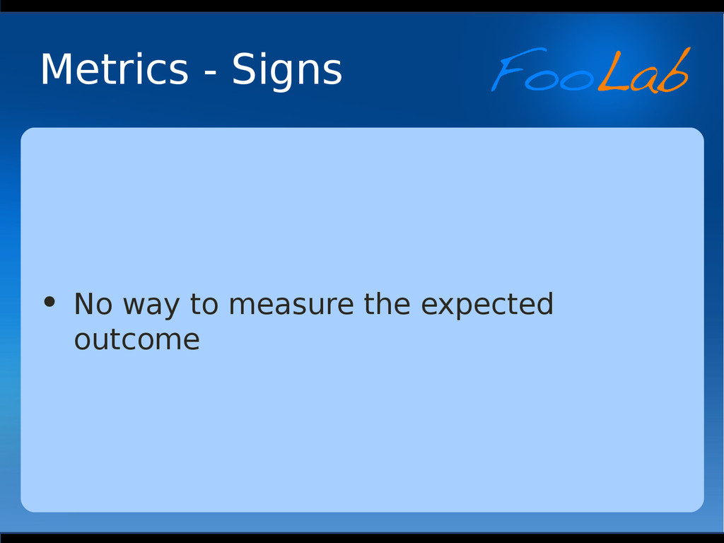 Metrics - Signs • No way to measure the expecte...