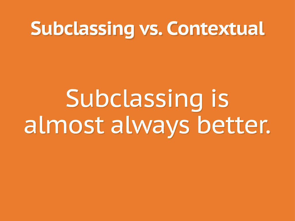 Subclassing vs. Contextual Subclassing is almos...