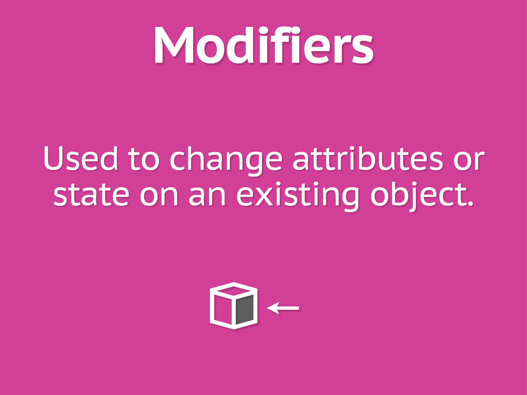 Modifiers Used to change attributes or state on...
