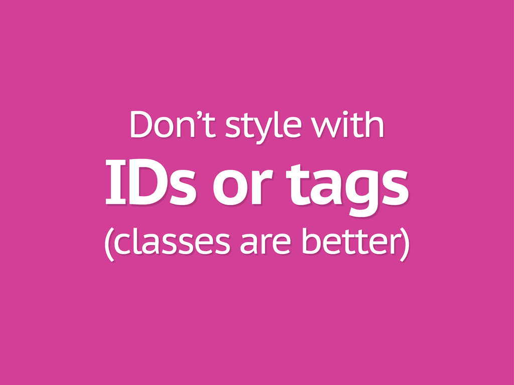 IDs or tags Don't style with (classes are bette...