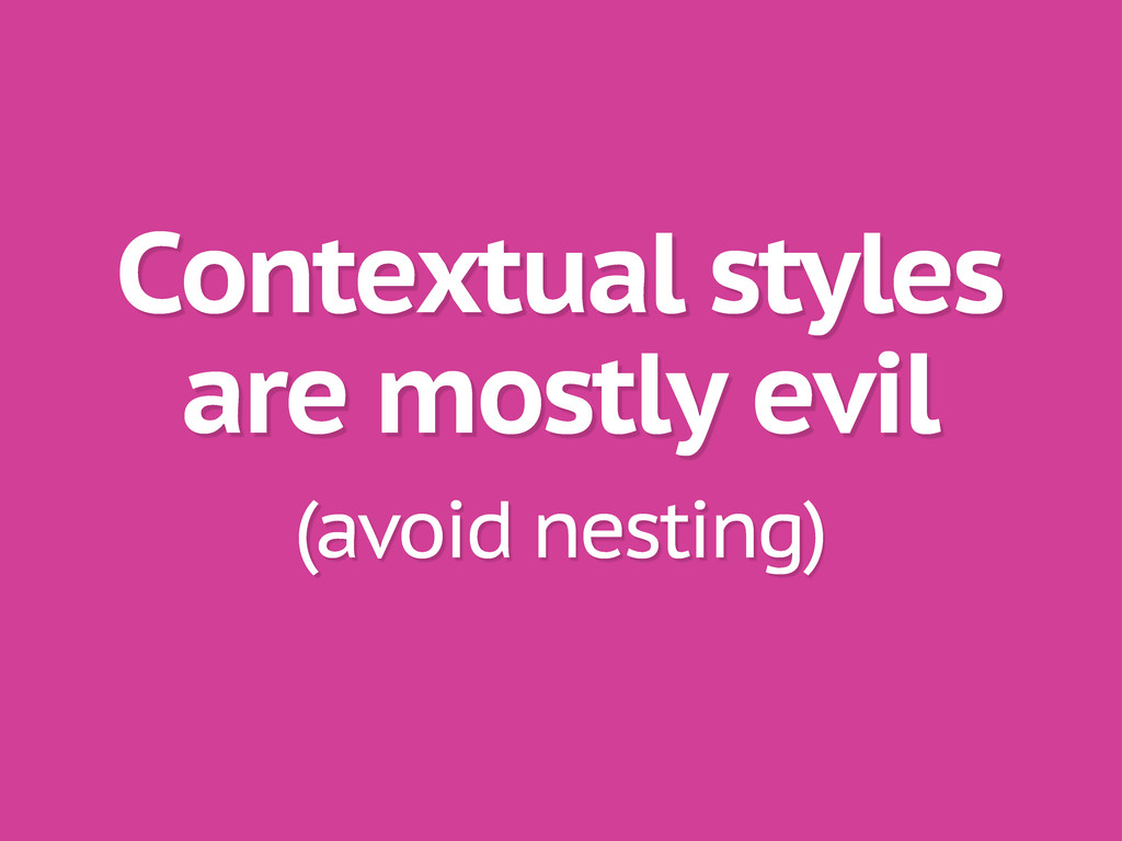 Contextual styles are mostly evil (avoid nestin...