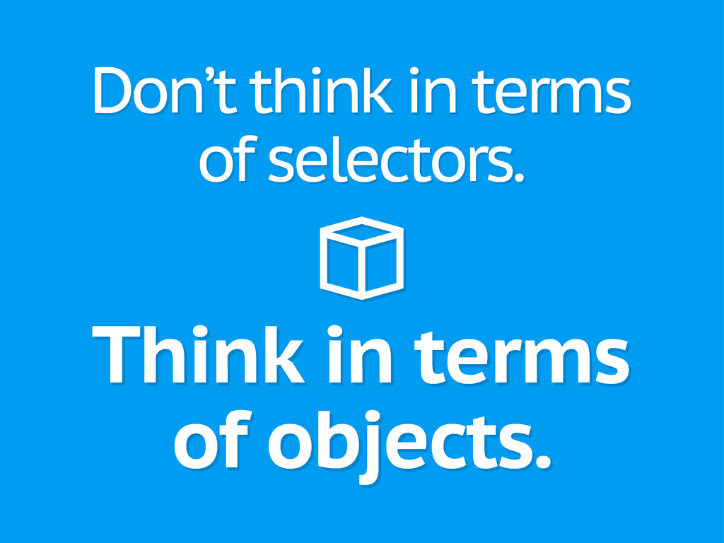 Think in terms of objects. Don't think in terms...