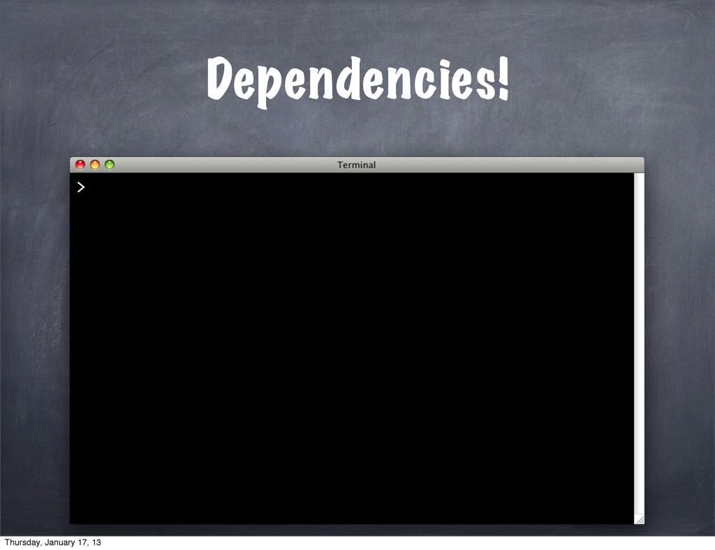 Dependencies! > Thursday, January 17, 13