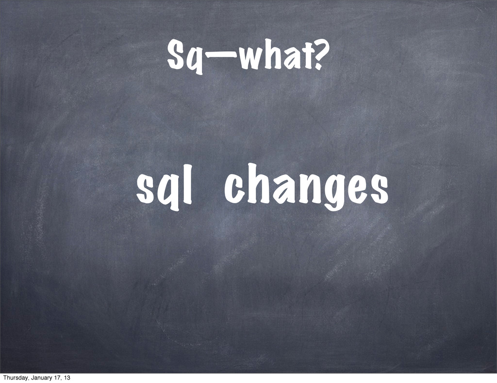Sq—what? sql anges ch Thursday, January 17, 13