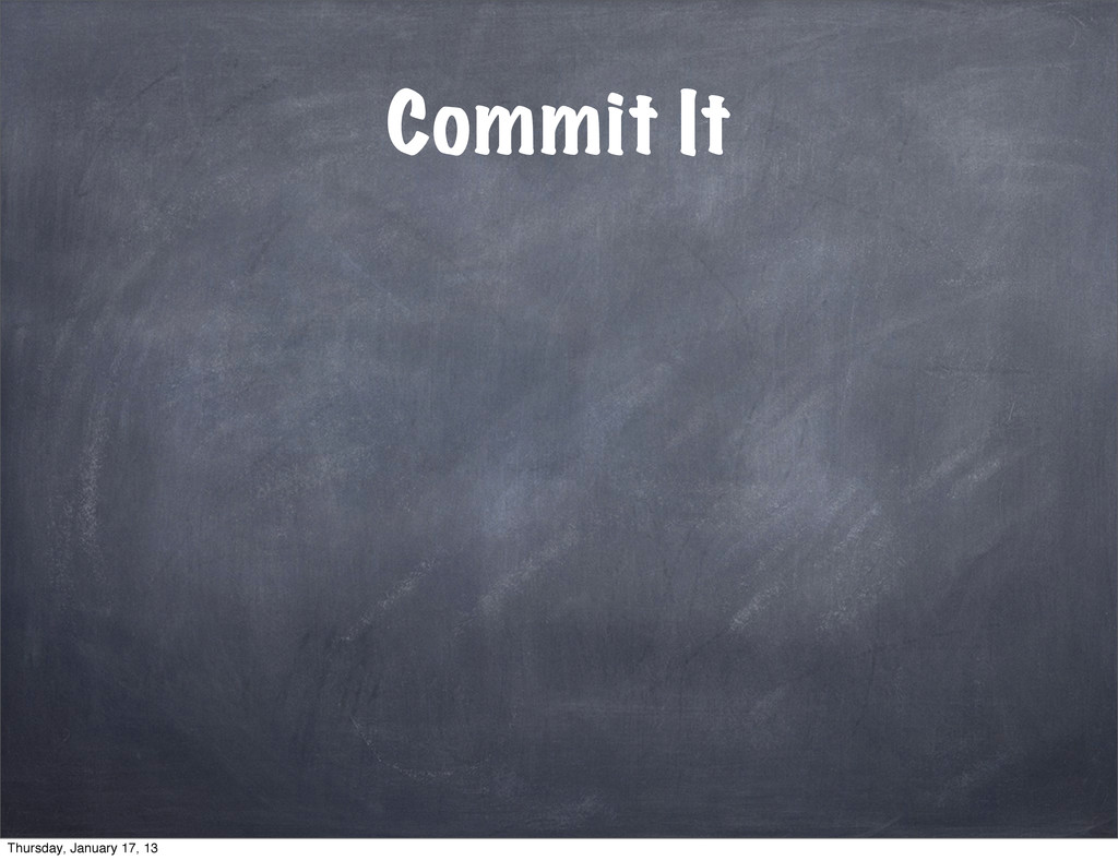 Commit It Thursday, January 17, 13