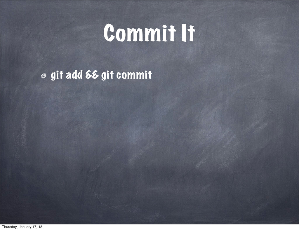 Commit It git add && git commit Thursday, Janua...