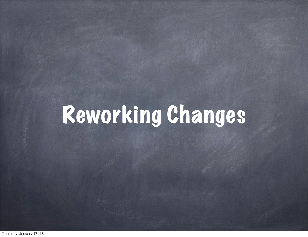 Reworking Changes Thursday, January 17, 13
