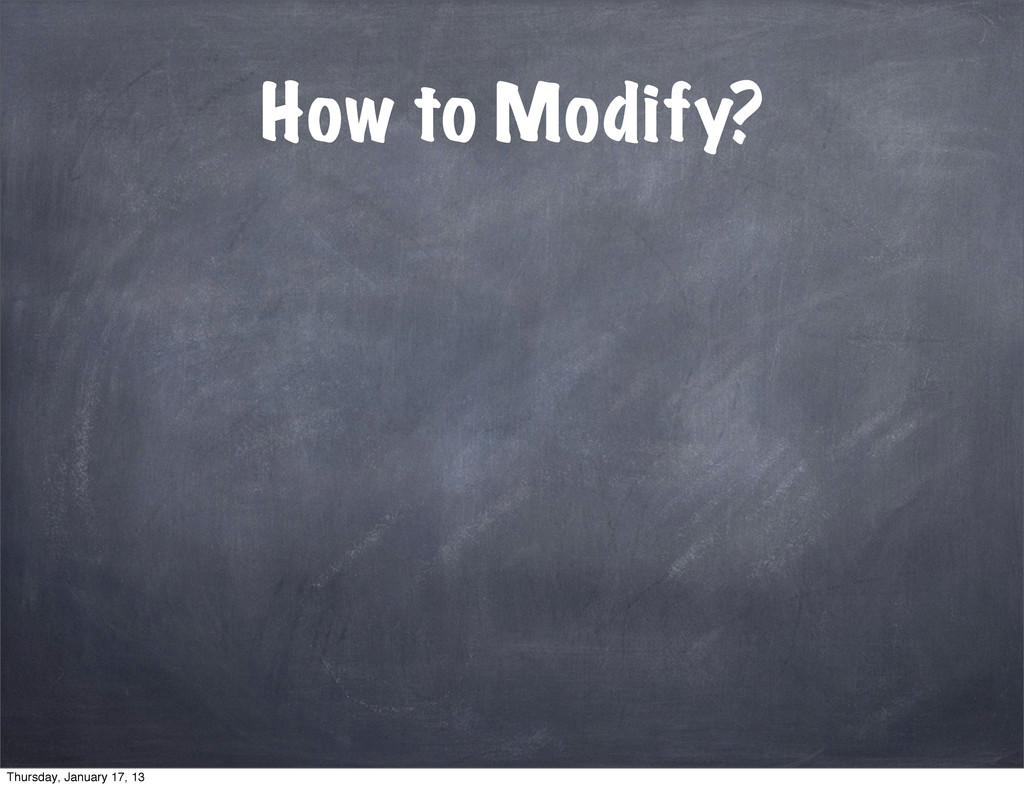 How to Modify? Thursday, January 17, 13