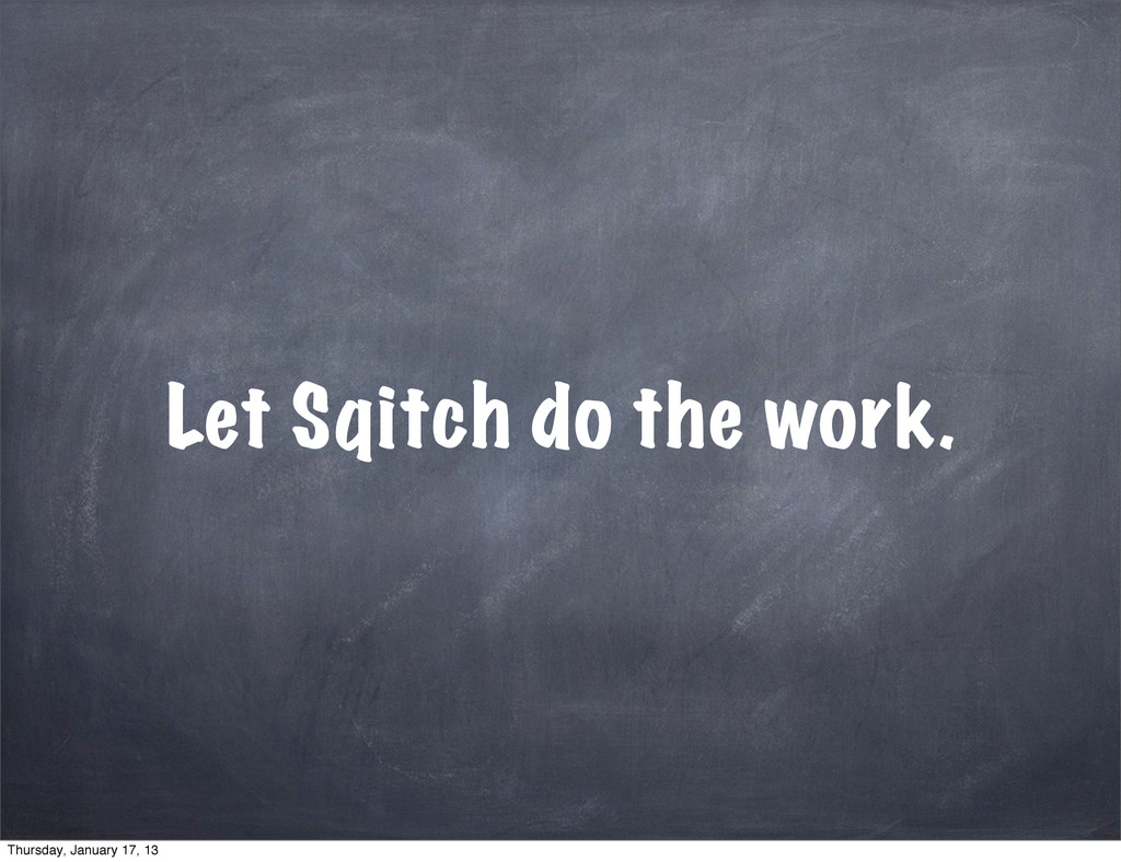 Let Sqitch do the work. Thursday, January 17, 13