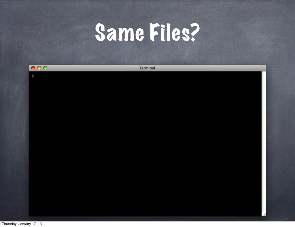 Same Files? > Thursday, January 17, 13