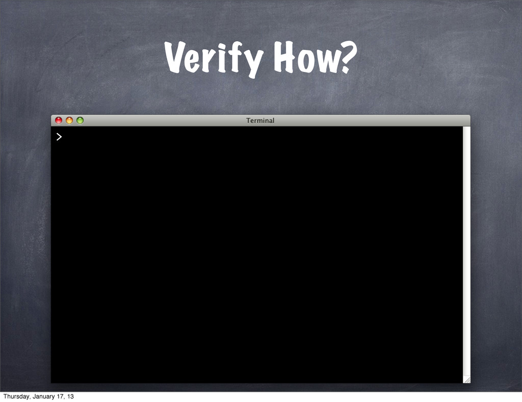 Verify How? > Thursday, January 17, 13