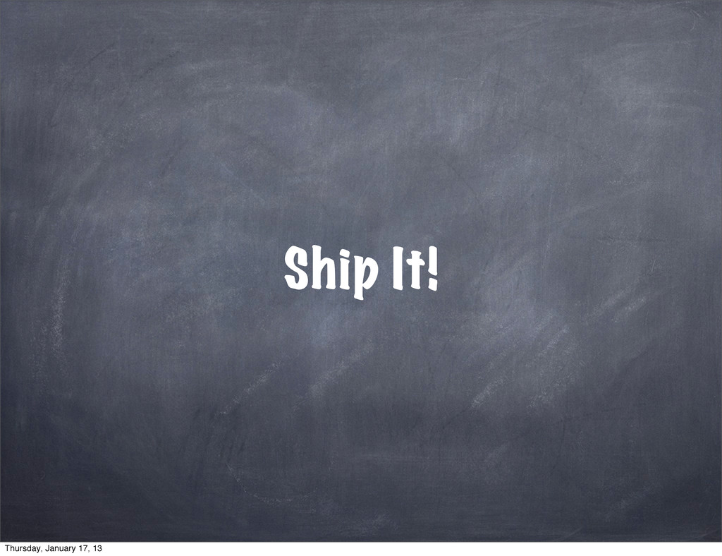 Ship It! Thursday, January 17, 13