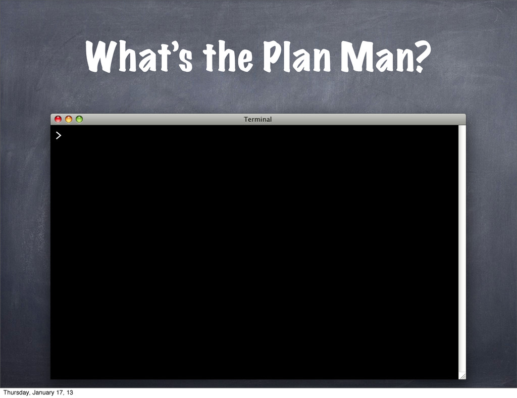What's the Plan Man? > Thursday, January 17, 13