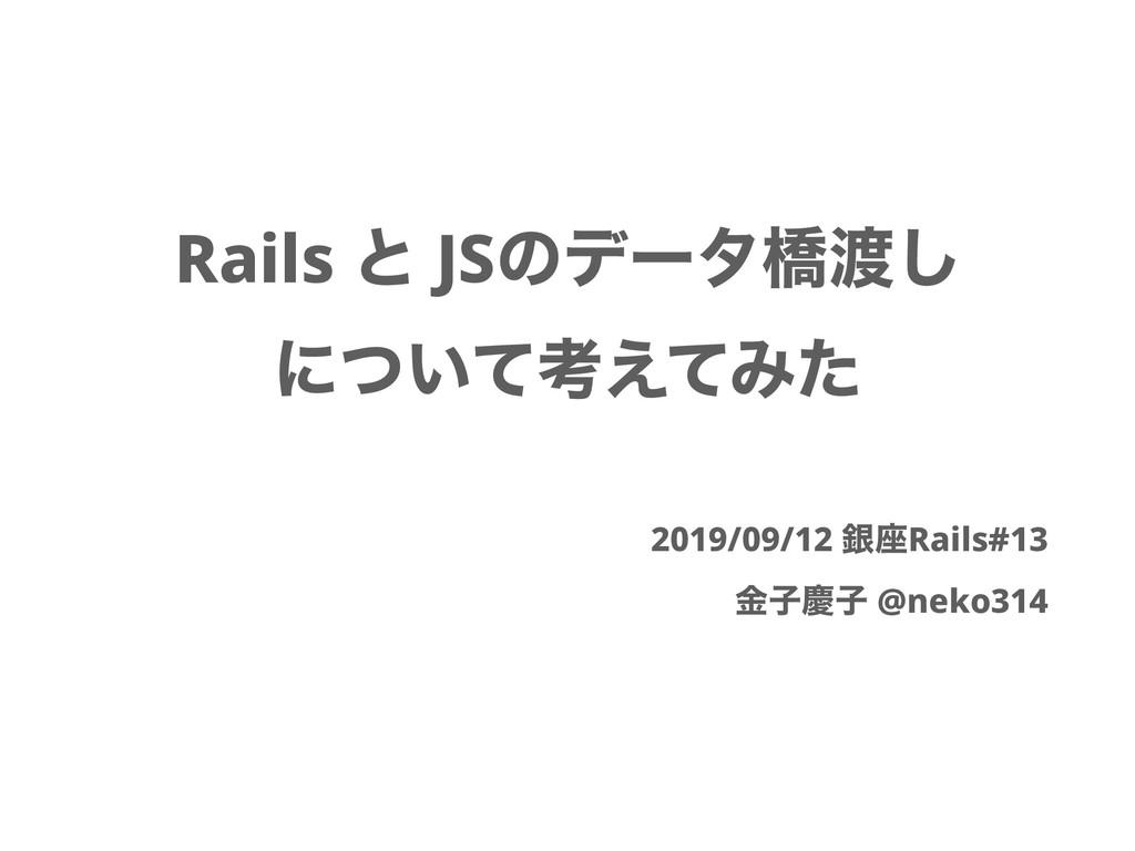 Rails ͱ JSͷσʔλڮ͠ ʹ͍ͭͯߟ͑ͯΈͨ 2019/09/12 ۜ࠲Rails#...
