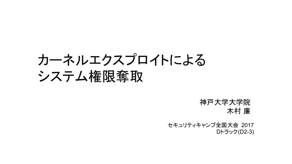 カーネルエクスプロイトによる システム権限奪取 神戸大学大学院 木村 廉 セキュリティキャンプ...