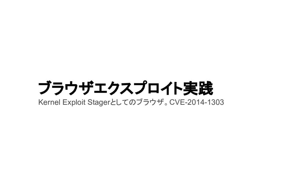 ブラウザエクスプロイト実践 Kernel Exploit Stagerとしてのブラウザ。CVE...