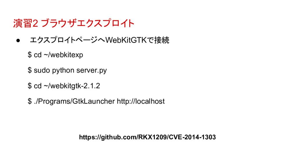 演習2 ブラウザエクスプロイト ● エクスプロイトページへWebKitGTKで接続 $ cd ...
