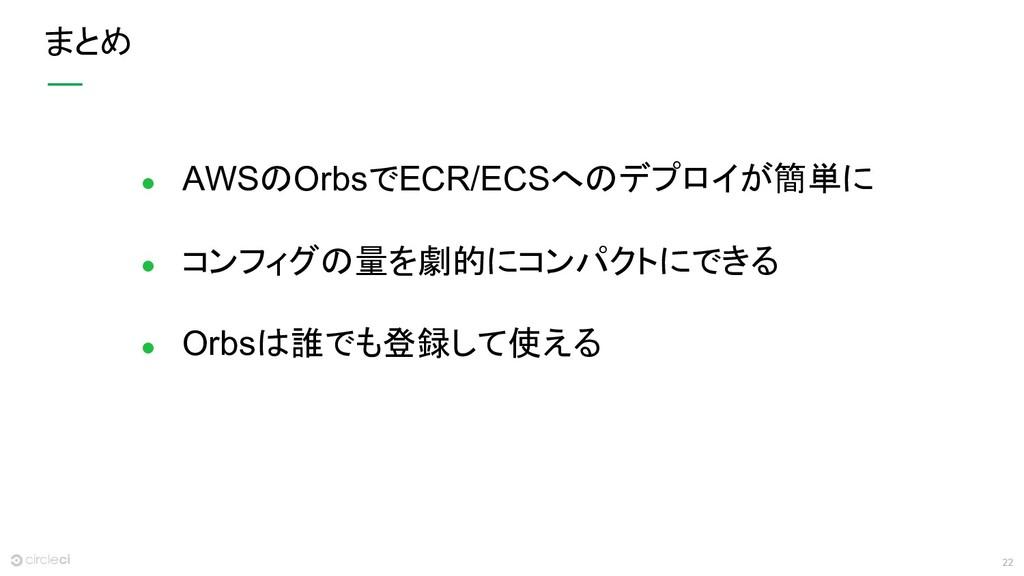 22 まとめ ● AWSのOrbsでECR/ECSへのデプロイが簡単に ● コンフィグの量を劇...