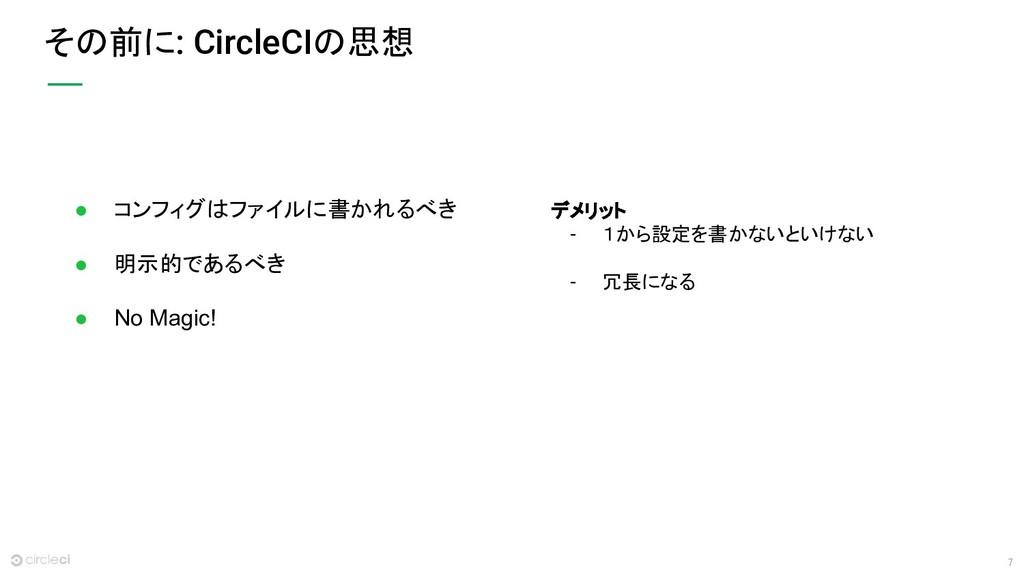 7 その前に: CircleCIの思想 ● コンフィグはファイルに書かれるべき ● 明示的であ...