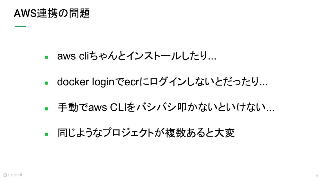 9 AWS連携の問題 ● aws cliちゃんとインストールしたり... ● docker l...