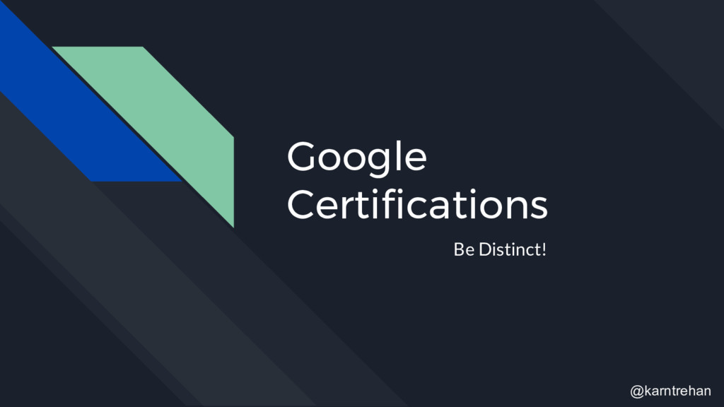 Google Certifications Be Distinct! @karntrehan