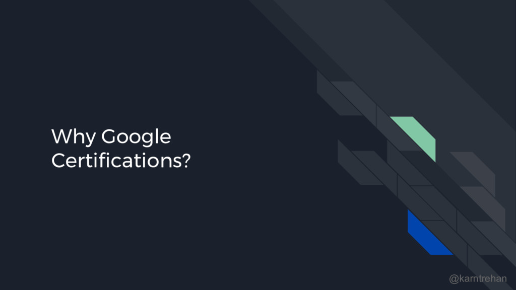 Why Google Certifications? @karntrehan