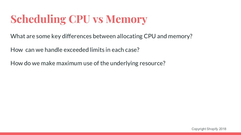 Copyright Shopify 2018 Scheduling CPU vs Memory...