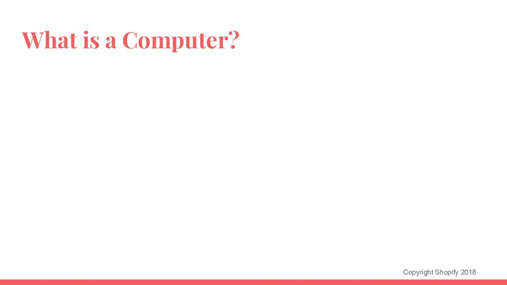 Copyright Shopify 2018 What is a Computer?