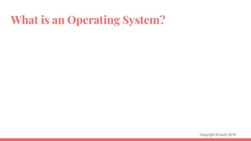 Copyright Shopify 2018 What is an Operating Sys...