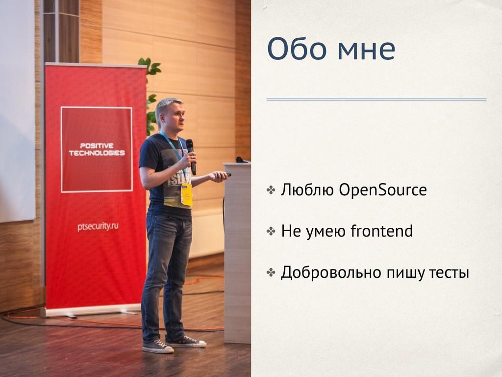 Обо мне ✤ Люблю OpenSource ✤ Не умею frontend ✤...