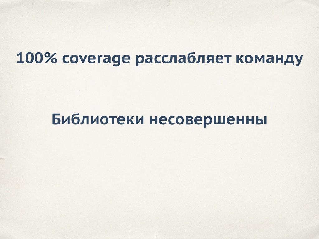 100% coverage расслабляет команду Библиотеки не...