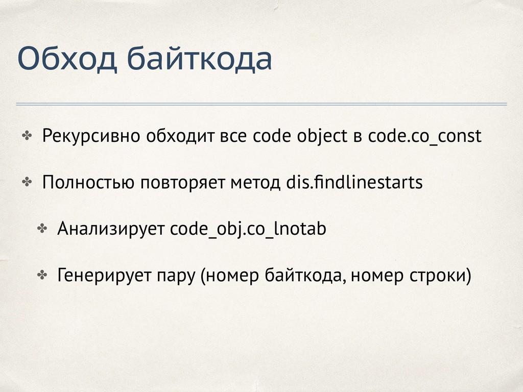 Обход байткода ✤ Рекурсивно обходит все code ob...