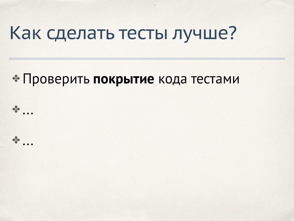 ✤ Проверить покрытие кода тестами ✤ ... ✤ ... К...