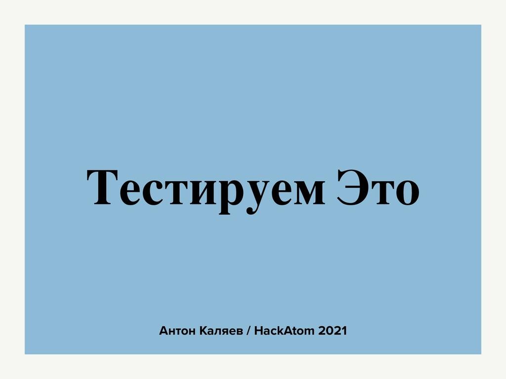 Антон Каляев / HackAtom 2021 Тестируем Это