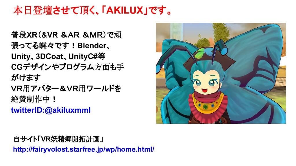 本日登壇させて頂く、「AKILUX」です。 普段XR(&VR &AR &MR)で頑 張ってる蝶...