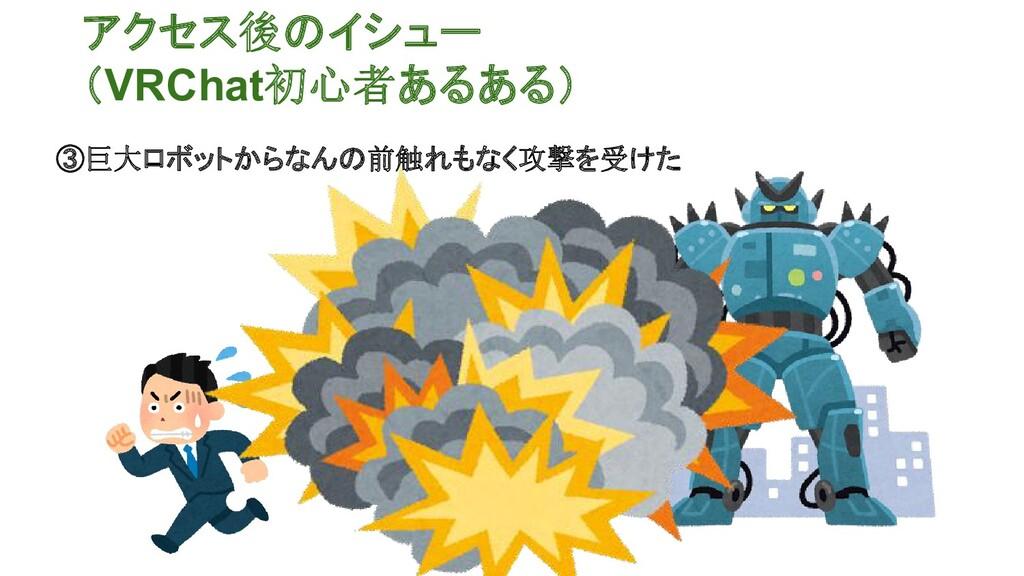 アクセス後のイシュー (VRChat初心者あるある) ③巨大ロボットからなんの前触れもなく攻撃...