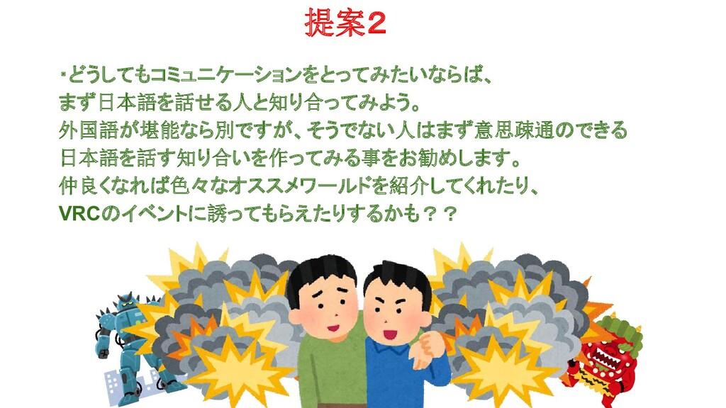 提案2 ・どうしてもコミュニケーションをとってみたいならば、 まず日本語を話せる人と知り合って...